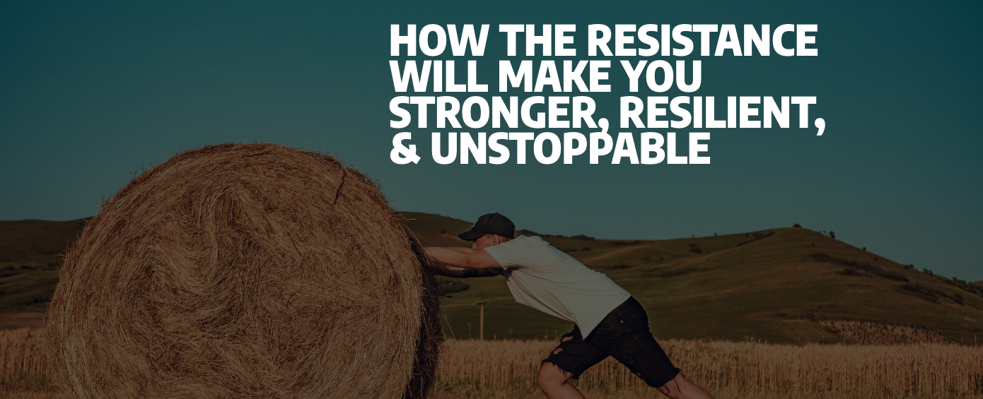 How The Resistance Will Make You Stronger, Resilient, & Unstoppable